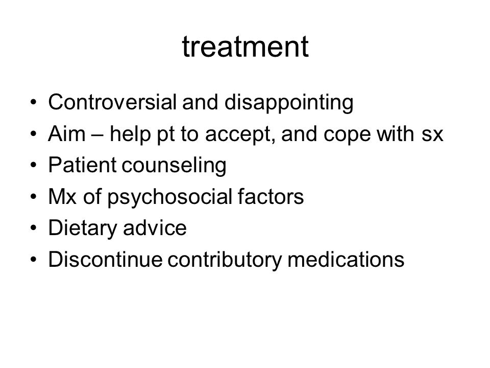 treatment Controversial and disappointing Aim – help pt to accept, and cope with sx Patient counseling Mx of psychosocial factors Dietary advice Disco