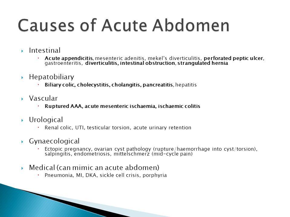  Intestinal  Acute appendicitis, mesenteric adenitis, mekel's diverticulitis, perforated peptic ulcer, gastroenteritis, diverticulitis, intestinal obstruction, strangulated hernia  Hepatobiliary  Biliary colic, cholecystitis, cholangitis, pancreatitis, hepatitis  Vascular  Ruptured AAA, acute mesenteric ischaemia, ischaemic colitis  Urological  Renal colic, UTI, testicular torsion, acute urinary retention  Gynaecological  Ectopic pregnancy, ovarian cyst pathology (rupture/haemorrhage into cyst/torsion), salpingitis, endometriosis, mittelschmerz (mid-cycle pain)  Medical (can mimic an acute abdomen)  Pneumonia, MI, DKA, sickle cell crisis, porphyria