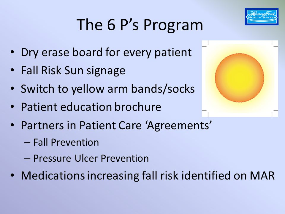 The 6P's Program cont'd Post-fall debriefing protocol and audit Employee Education – RNs and NAs attended mandatory classes including videos with scripting – Competency validation at the bedside Monitoring of Incidence, Compliance and Patient Satisfaction