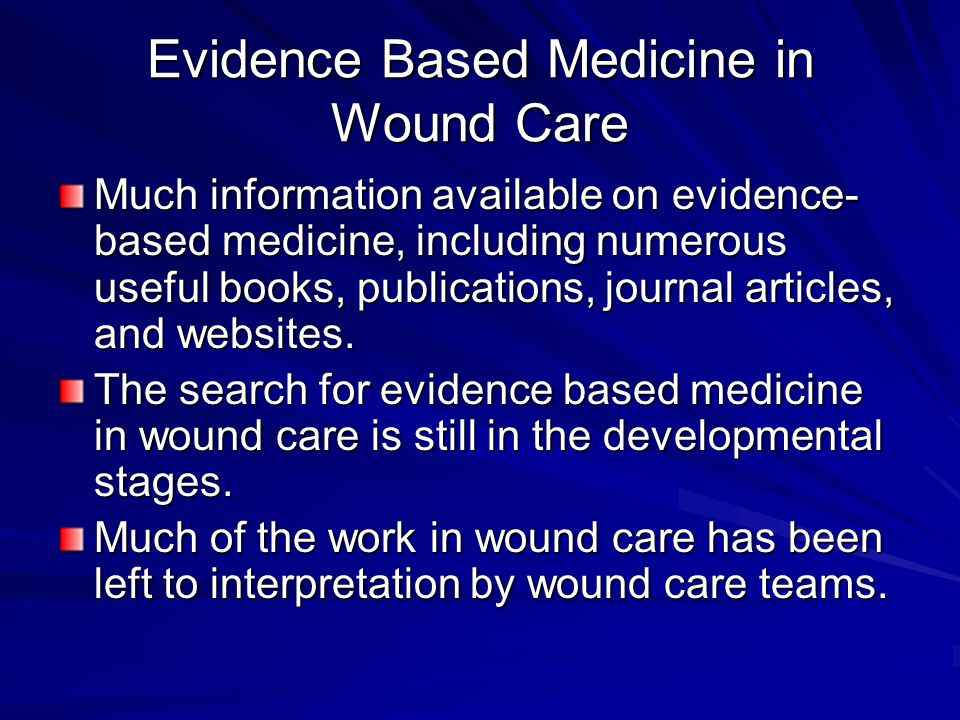 Evidence Based Medicine in Wound Care Much information available on evidence- based medicine, including numerous useful books, publications, journal articles, and websites.