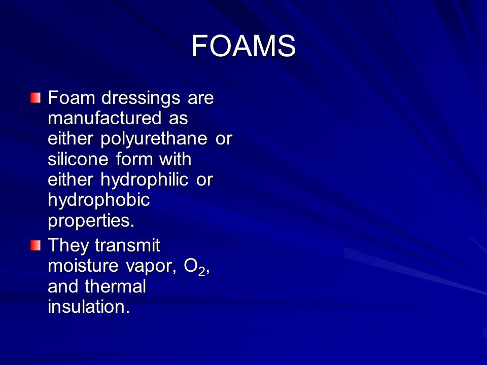 FOAMS Foam dressings are manufactured as either polyurethane or silicone form with either hydrophilic or hydrophobic properties.