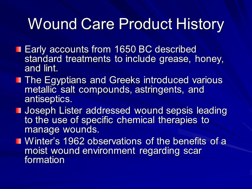Wound Care Product History Early accounts from 1650 BC described standard treatments to include grease, honey, and lint.
