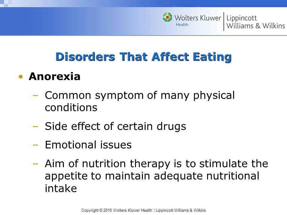 Copyright © 2010 Wolters Kluwer Health | Lippincott Williams & Wilkins Disorders That Affect Eating Anorexia –Common symptom of many physical conditions –Side effect of certain drugs –Emotional issues –Aim of nutrition therapy is to stimulate the appetite to maintain adequate nutritional intake