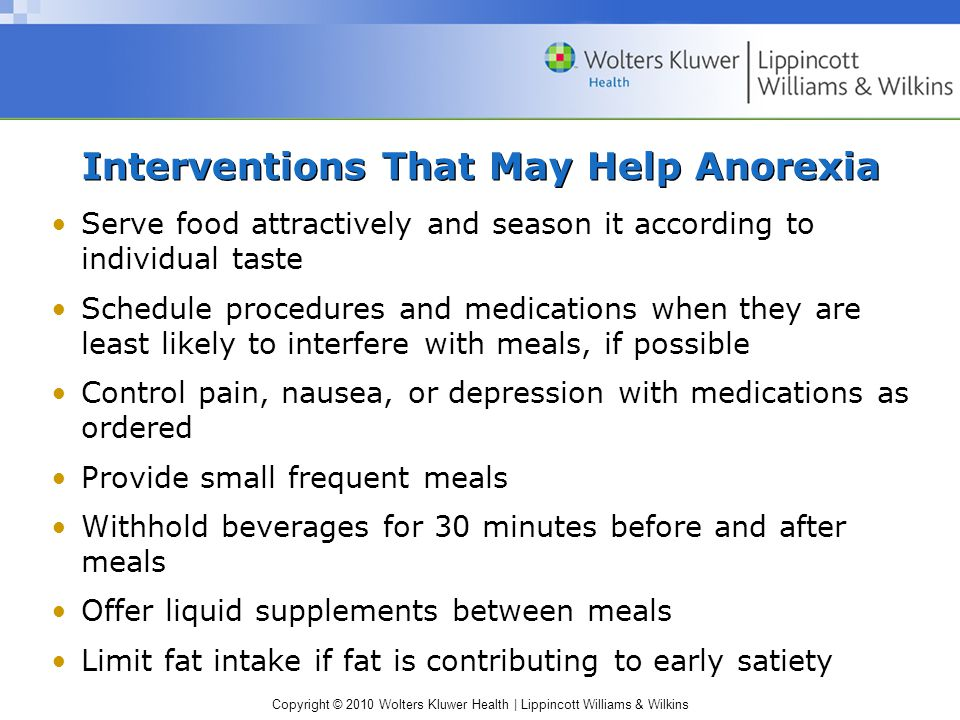 Copyright © 2010 Wolters Kluwer Health | Lippincott Williams & Wilkins Interventions That May Help Anorexia Serve food attractively and season it acco