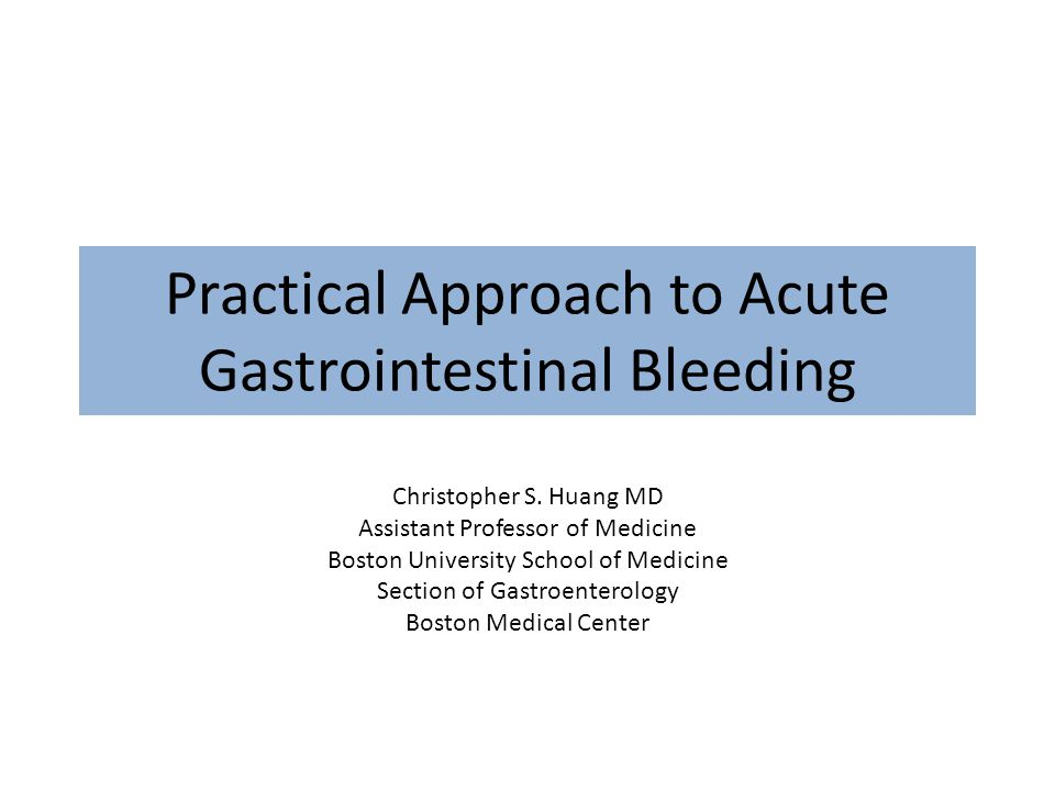 Practical Approach to Acute Gastrointestinal Bleeding Christopher S. Huang MD Assistant Professor of Medicine Boston University School of Medicine Sec