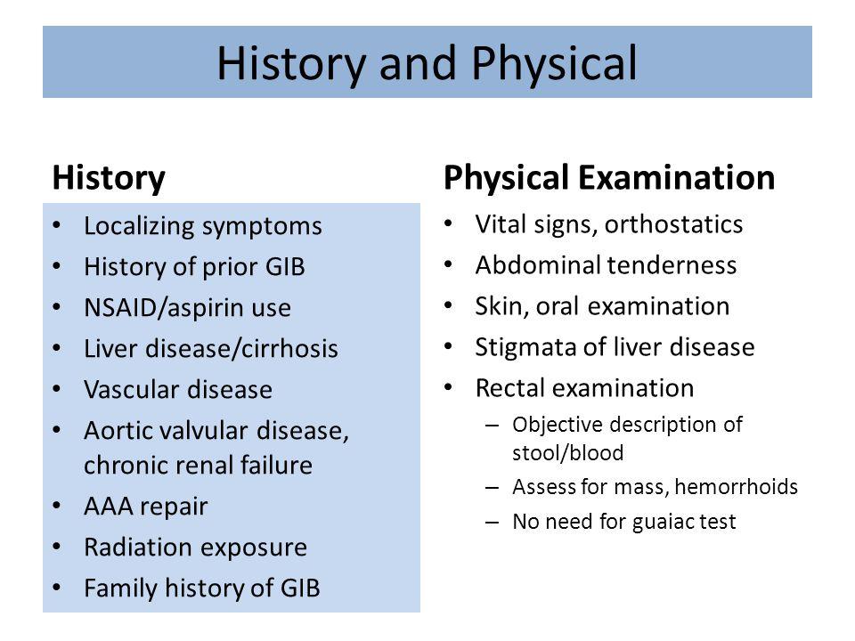 History and Physical History Localizing symptoms History of prior GIB NSAID/aspirin use Liver disease/cirrhosis Vascular disease Aortic valvular disea