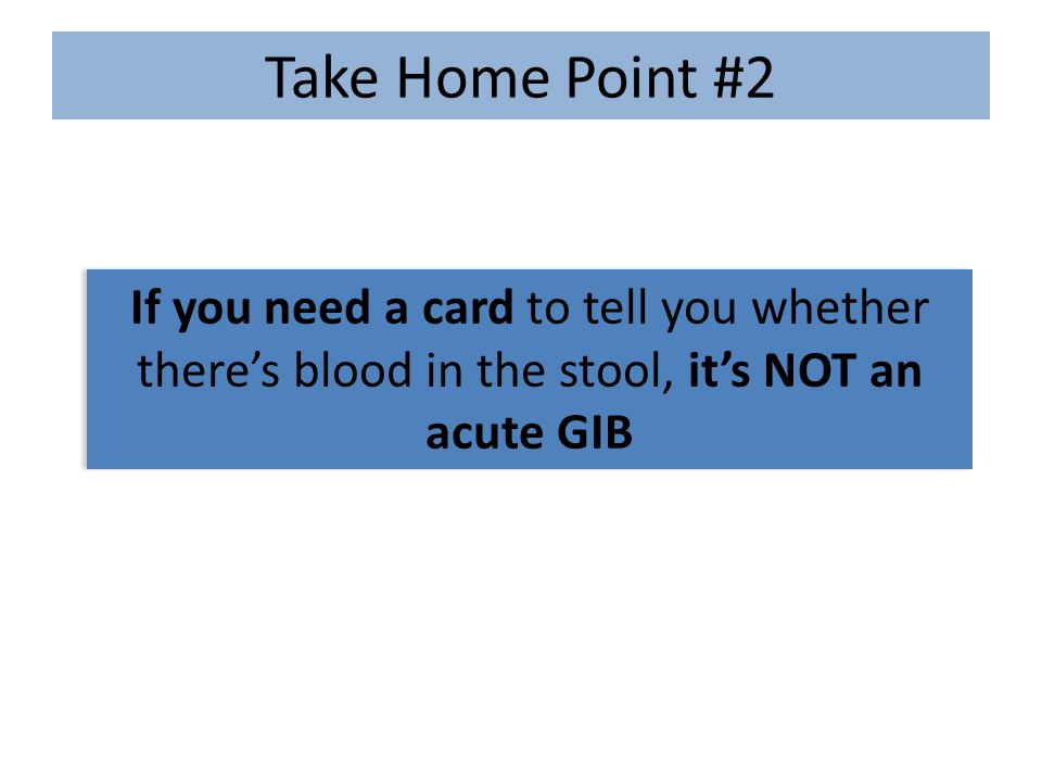 If you need a card to tell you whether there's blood in the stool, it's NOT an acute GIB Take Home Point #2