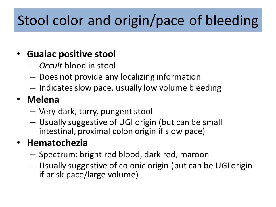 Stool color and origin/pace of bleeding Guaiac positive stool – Occult blood in stool – Does not provide any localizing information – Indicates slow p