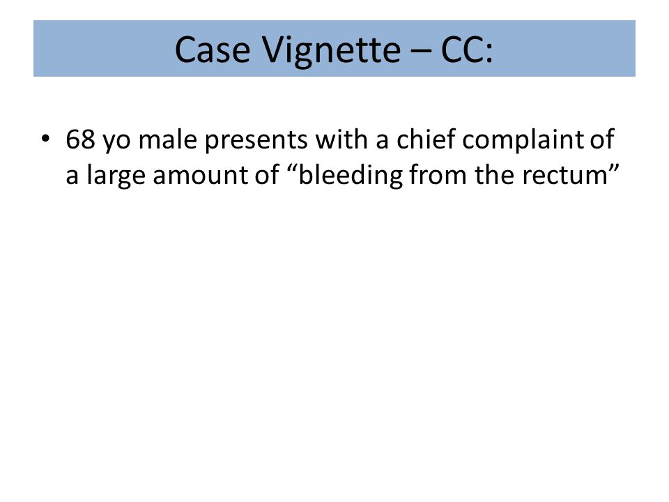 """Case Vignette – CC: 68 yo male presents with a chief complaint of a large amount of """"bleeding from the rectum"""""""