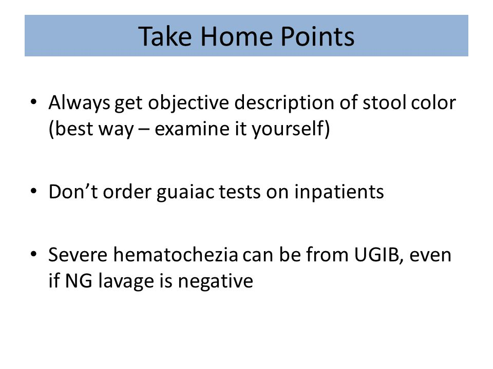 Take Home Points Always get objective description of stool color (best way – examine it yourself) Don't order guaiac tests on inpatients Severe hemato