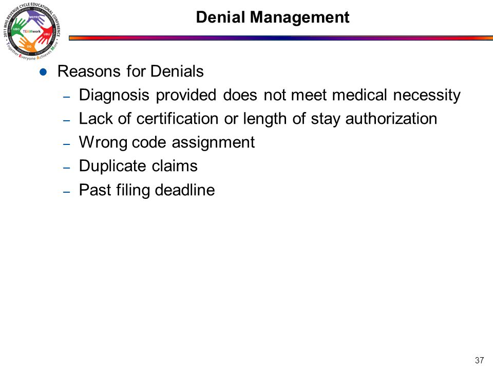 Denial Management Reasons for Denials – Diagnosis provided does not meet medical necessity – Lack of certification or length of stay authorization – Wrong code assignment – Duplicate claims – Past filing deadline 37