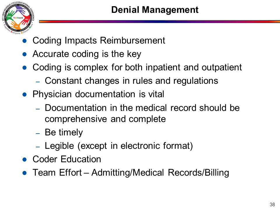 Denial Management Coding Impacts Reimbursement Accurate coding is the key Coding is complex for both inpatient and outpatient – Constant changes in rules and regulations Physician documentation is vital – Documentation in the medical record should be comprehensive and complete – Be timely – Legible (except in electronic format) Coder Education Team Effort – Admitting/Medical Records/Billing 38