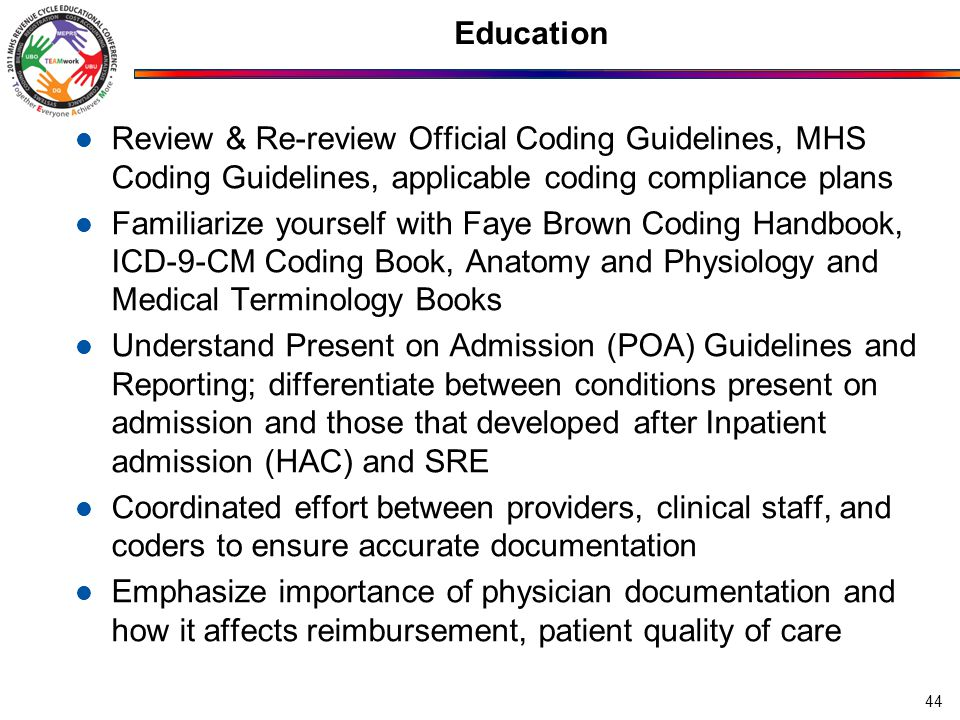 Education Review & Re-review Official Coding Guidelines, MHS Coding Guidelines, applicable coding compliance plans Familiarize yourself with Faye Brown Coding Handbook, ICD-9-CM Coding Book, Anatomy and Physiology and Medical Terminology Books Understand Present on Admission (POA) Guidelines and Reporting; differentiate between conditions present on admission and those that developed after Inpatient admission (HAC) and SRE Coordinated effort between providers, clinical staff, and coders to ensure accurate documentation Emphasize importance of physician documentation and how it affects reimbursement, patient quality of care 44