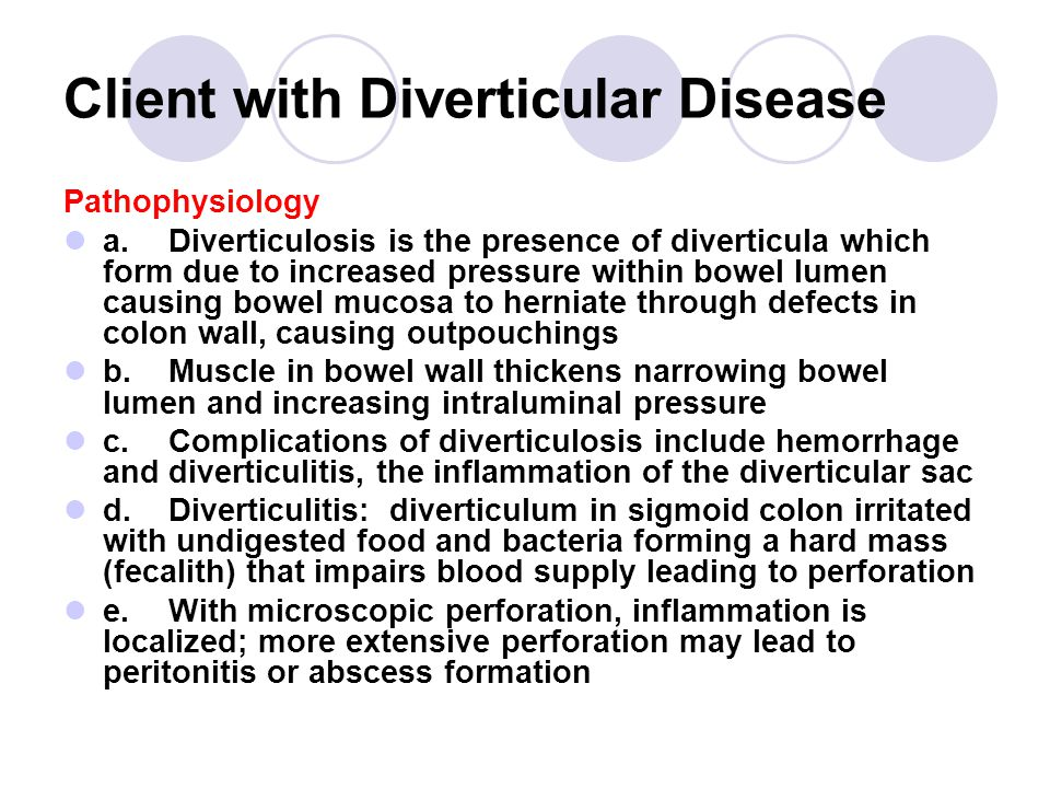 Client with Diverticular Disease Pathophysiology a.Diverticulosis is the presence of diverticula which form due to increased pressure within bowel lumen causing bowel mucosa to herniate through defects in colon wall, causing outpouchings b.Muscle in bowel wall thickens narrowing bowel lumen and increasing intraluminal pressure c.Complications of diverticulosis include hemorrhage and diverticulitis, the inflammation of the diverticular sac d.Diverticulitis: diverticulum in sigmoid colon irritated with undigested food and bacteria forming a hard mass (fecalith) that impairs blood supply leading to perforation e.With microscopic perforation, inflammation is localized; more extensive perforation may lead to peritonitis or abscess formation