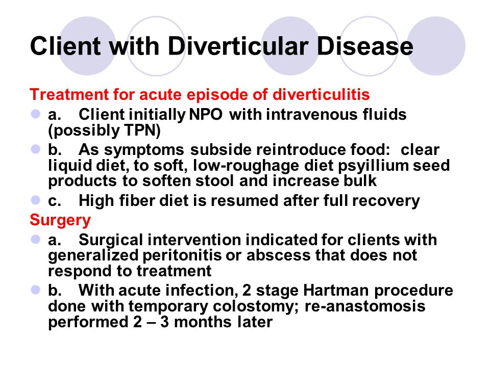Client with Diverticular Disease Treatment for acute episode of diverticulitis a.Client initially NPO with intravenous fluids (possibly TPN) b.As symptoms subside reintroduce food: clear liquid diet, to soft, low-roughage diet psyillium seed products to soften stool and increase bulk c.High fiber diet is resumed after full recovery Surgery a.Surgical intervention indicated for clients with generalized peritonitis or abscess that does not respond to treatment b.With acute infection, 2 stage Hartman procedure done with temporary colostomy; re-anastomosis performed 2 – 3 months later