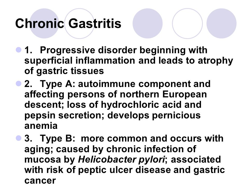 Chronic Gastritis 1.Progressive disorder beginning with superficial inflammation and leads to atrophy of gastric tissues 2.Type A: autoimmune component and affecting persons of northern European descent; loss of hydrochloric acid and pepsin secretion; develops pernicious anemia 3.Type B: more common and occurs with aging; caused by chronic infection of mucosa by Helicobacter pylori; associated with risk of peptic ulcer disease and gastric cancer