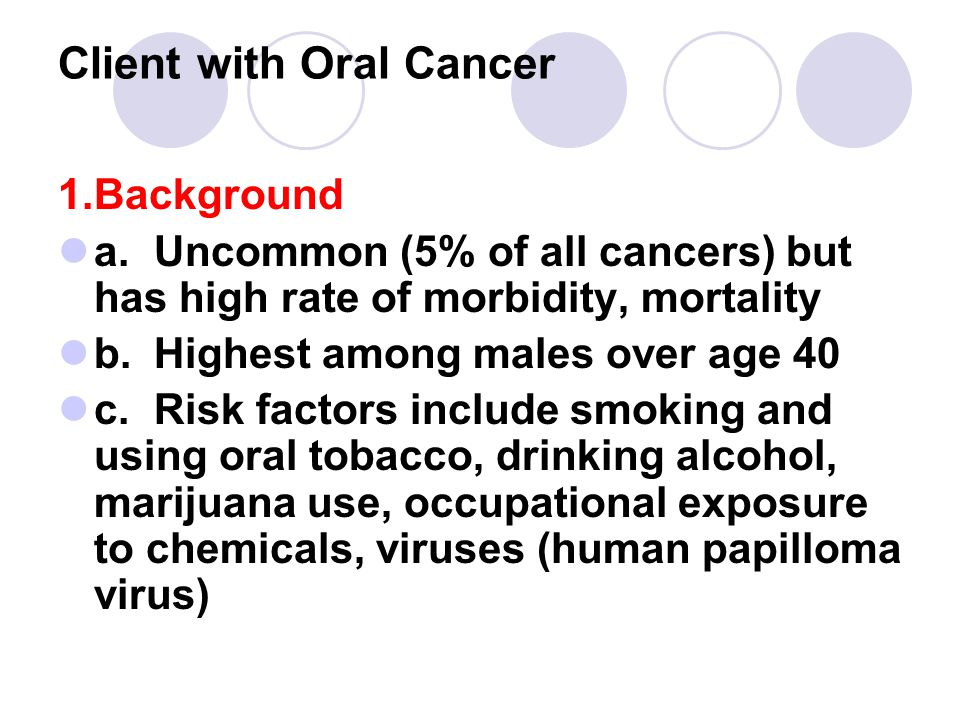 Client with Oral Cancer 1.Background a.Uncommon (5% of all cancers) but has high rate of morbidity, mortality b.Highest among males over age 40 c.Risk factors include smoking and using oral tobacco, drinking alcohol, marijuana use, occupational exposure to chemicals, viruses (human papilloma virus)