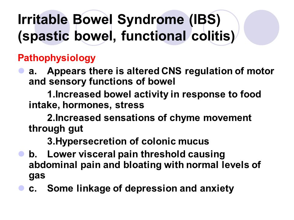 Irritable Bowel Syndrome (IBS) (spastic bowel, functional colitis) Pathophysiology a.Appears there is altered CNS regulation of motor and sensory functions of bowel 1.Increased bowel activity in response to food intake, hormones, stress 2.Increased sensations of chyme movement through gut 3.Hypersecretion of colonic mucus b.Lower visceral pain threshold causing abdominal pain and bloating with normal levels of gas c.Some linkage of depression and anxiety