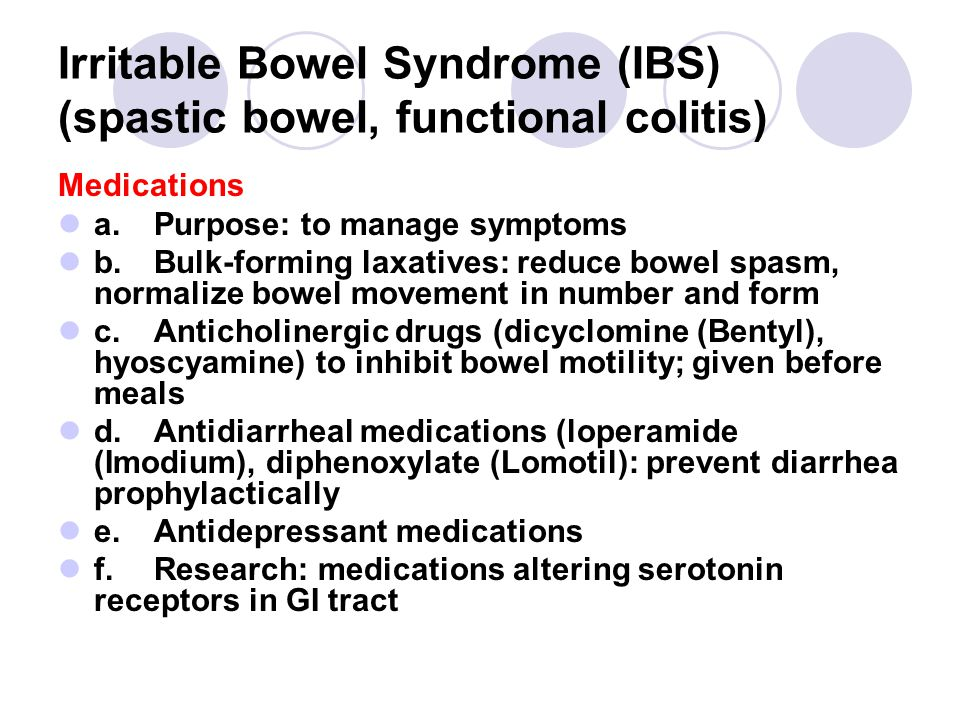 Irritable Bowel Syndrome (IBS) (spastic bowel, functional colitis) Medications a.Purpose: to manage symptoms b.Bulk-forming laxatives: reduce bowel spasm, normalize bowel movement in number and form c.Anticholinergic drugs (dicyclomine (Bentyl), hyoscyamine) to inhibit bowel motility; given before meals d.Antidiarrheal medications (loperamide (Imodium), diphenoxylate (Lomotil): prevent diarrhea prophylactically e.Antidepressant medications f.Research: medications altering serotonin receptors in GI tract