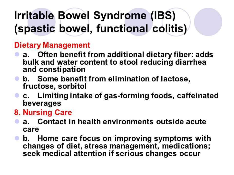 Irritable Bowel Syndrome (IBS) (spastic bowel, functional colitis) Dietary Management a.Often benefit from additional dietary fiber: adds bulk and water content to stool reducing diarrhea and constipation b.Some benefit from elimination of lactose, fructose, sorbitol c.Limiting intake of gas-forming foods, caffeinated beverages 8.Nursing Care a.Contact in health environments outside acute care b.Home care focus on improving symptoms with changes of diet, stress management, medications; seek medical attention if serious changes occur