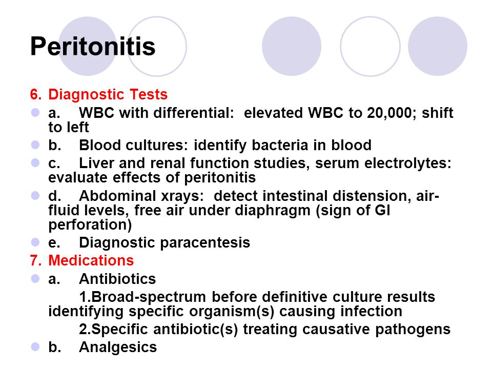 Peritonitis 6.Diagnostic Tests a.WBC with differential: elevated WBC to 20,000; shift to left b.Blood cultures: identify bacteria in blood c.Liver and renal function studies, serum electrolytes: evaluate effects of peritonitis d.Abdominal xrays: detect intestinal distension, air- fluid levels, free air under diaphragm (sign of GI perforation) e.Diagnostic paracentesis 7.Medications a.Antibiotics 1.Broad-spectrum before definitive culture results identifying specific organism(s) causing infection 2.Specific antibiotic(s) treating causative pathogens b.Analgesics