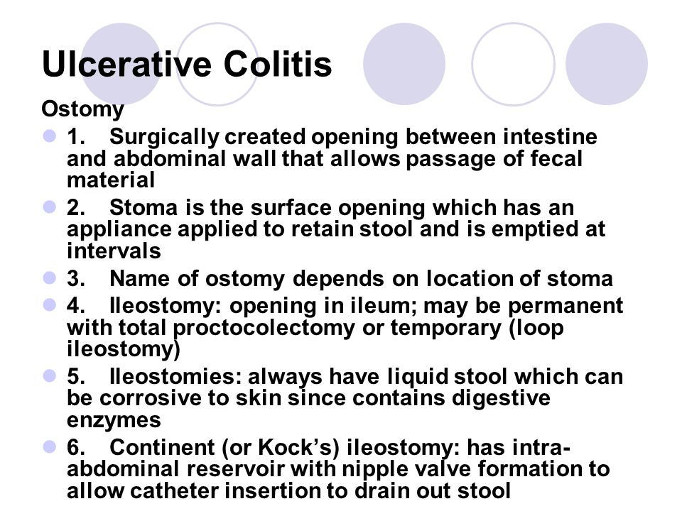 Ulcerative Colitis Ostomy 1.Surgically created opening between intestine and abdominal wall that allows passage of fecal material 2.Stoma is the surface opening which has an appliance applied to retain stool and is emptied at intervals 3.Name of ostomy depends on location of stoma 4.Ileostomy: opening in ileum; may be permanent with total proctocolectomy or temporary (loop ileostomy) 5.Ileostomies: always have liquid stool which can be corrosive to skin since contains digestive enzymes 6.Continent (or Kock's) ileostomy: has intra- abdominal reservoir with nipple valve formation to allow catheter insertion to drain out stool