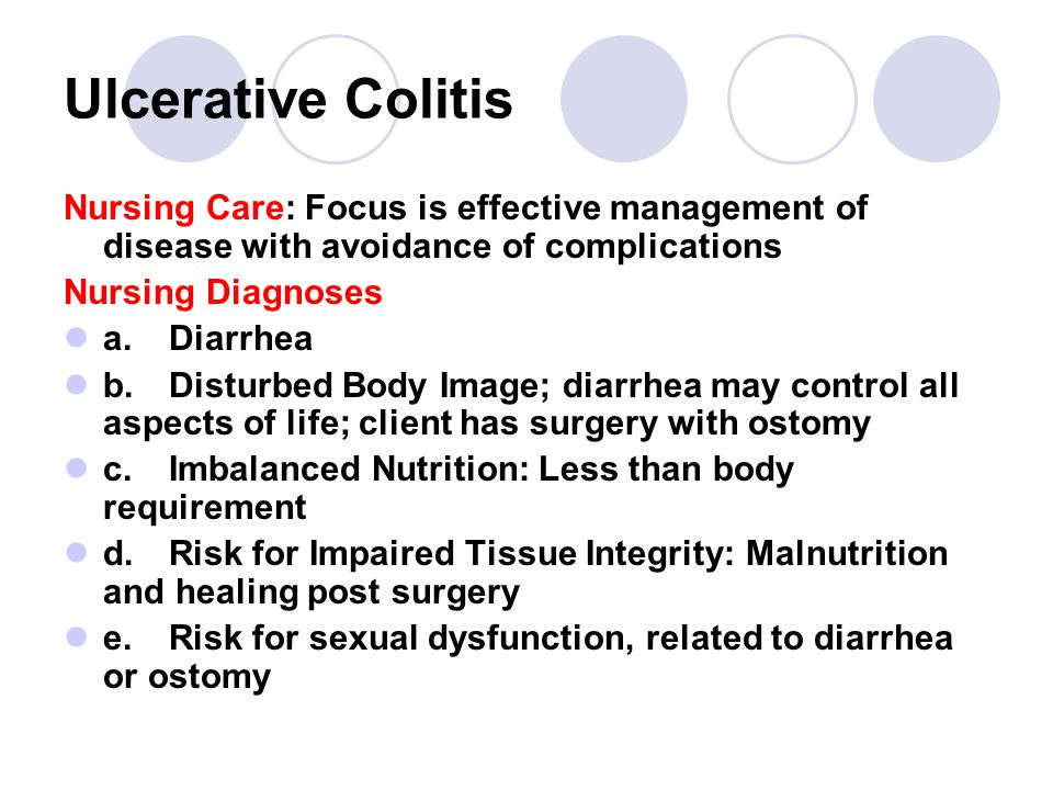Ulcerative Colitis Nursing Care: Focus is effective management of disease with avoidance of complications Nursing Diagnoses a.Diarrhea b.Disturbed Body Image; diarrhea may control all aspects of life; client has surgery with ostomy c.Imbalanced Nutrition: Less than body requirement d.Risk for Impaired Tissue Integrity: Malnutrition and healing post surgery e.Risk for sexual dysfunction, related to diarrhea or ostomy