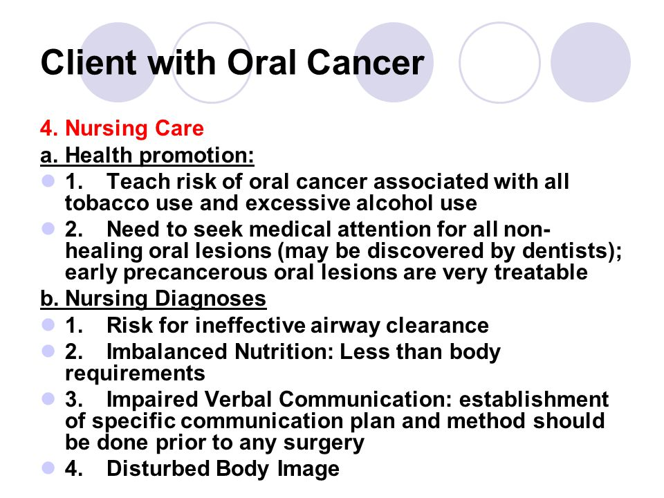 Client with Oral Cancer 4.Nursing Care a.Health promotion: 1.Teach risk of oral cancer associated with all tobacco use and excessive alcohol use 2.Need to seek medical attention for all non- healing oral lesions (may be discovered by dentists); early precancerous oral lesions are very treatable b.Nursing Diagnoses 1.Risk for ineffective airway clearance 2.Imbalanced Nutrition: Less than body requirements 3.Impaired Verbal Communication: establishment of specific communication plan and method should be done prior to any surgery 4.Disturbed Body Image