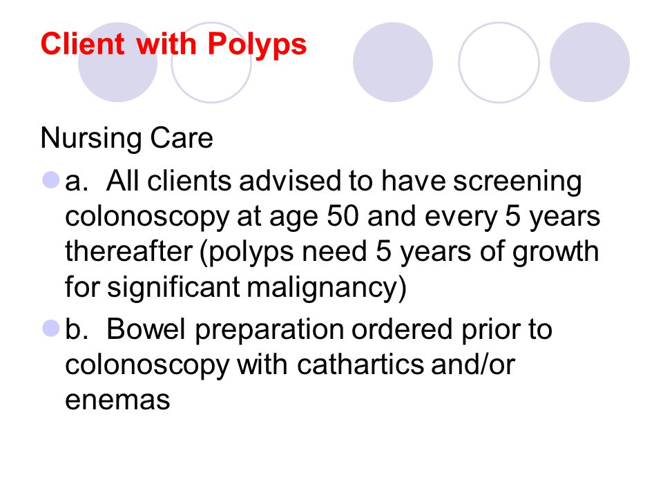 Client with Polyps Nursing Care a.All clients advised to have screening colonoscopy at age 50 and every 5 years thereafter (polyps need 5 years of growth for significant malignancy) b.Bowel preparation ordered prior to colonoscopy with cathartics and/or enemas