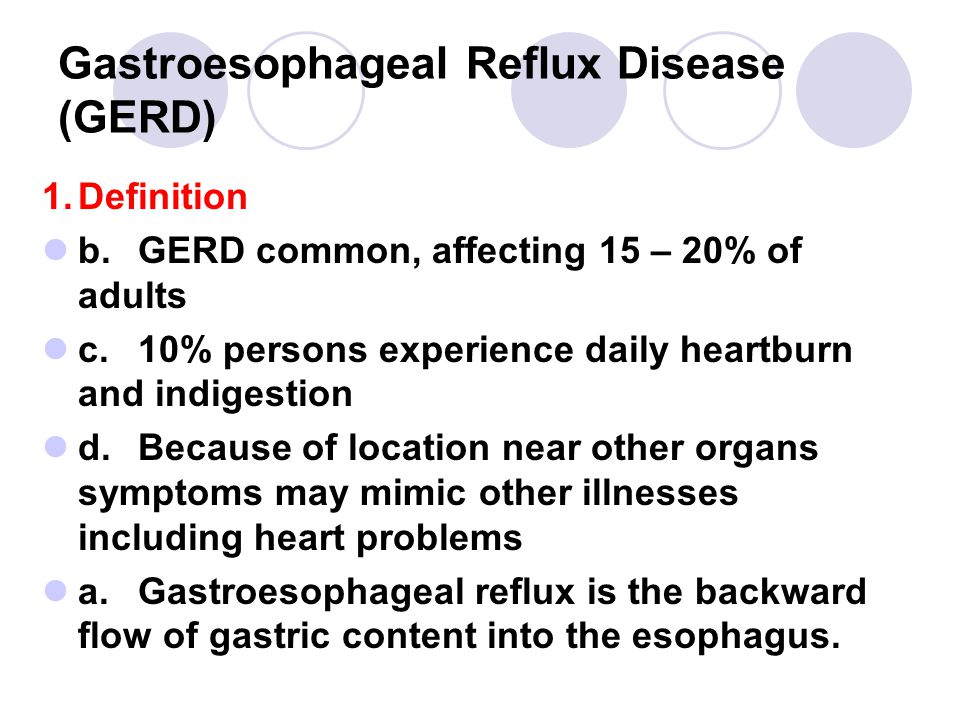 Gastroesophageal Reflux Disease (GERD) 1.Definition b.GERD common, affecting 15 – 20% of adults c.10% persons experience daily heartburn and indigestion d.Because of location near other organs symptoms may mimic other illnesses including heart problems a.Gastroesophageal reflux is the backward flow of gastric content into the esophagus.