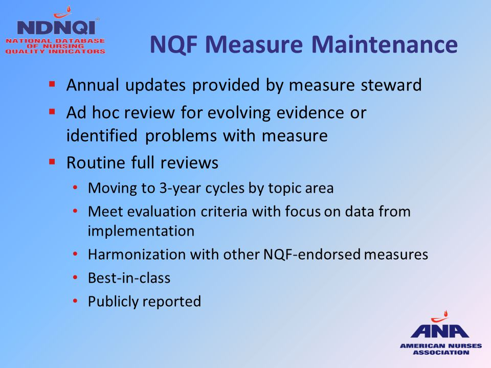 NQF Measure Maintenance  Annual updates provided by measure steward  Ad hoc review for evolving evidence or identified problems with measure  Routi