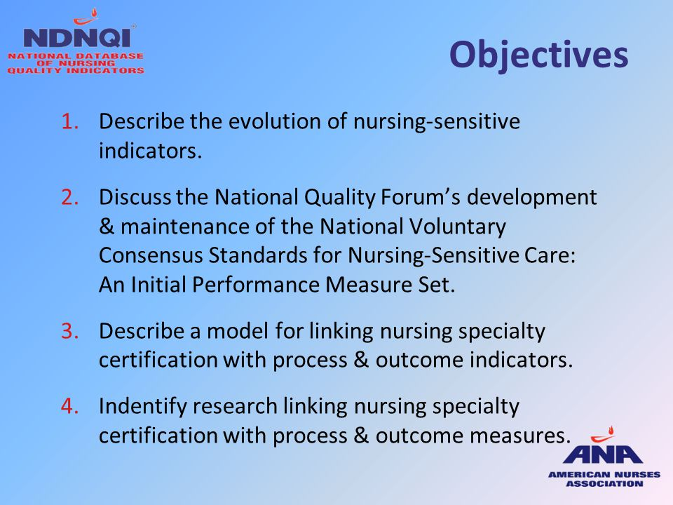 Objectives 1.Describe the evolution of nursing-sensitive indicators. 2.Discuss the National Quality Forum's development & maintenance of the National