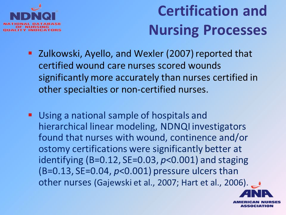 Certification and Nursing Processes  Zulkowski, Ayello, and Wexler (2007) reported that certified wound care nurses scored wounds significantly more