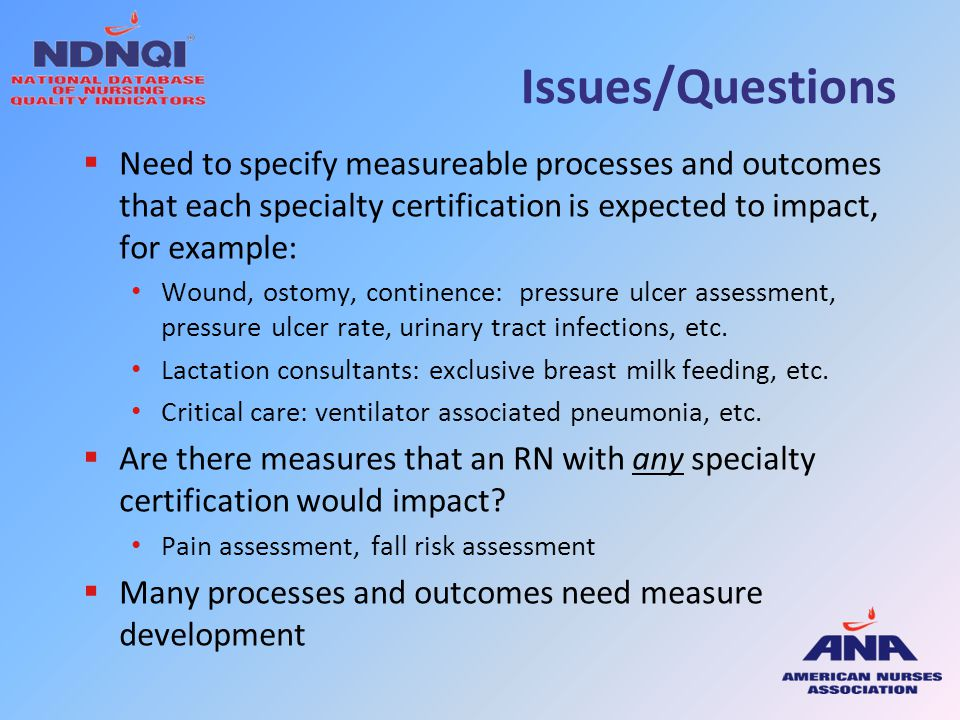 Issues/Questions  Need to specify measureable processes and outcomes that each specialty certification is expected to impact, for example: Wound, ost