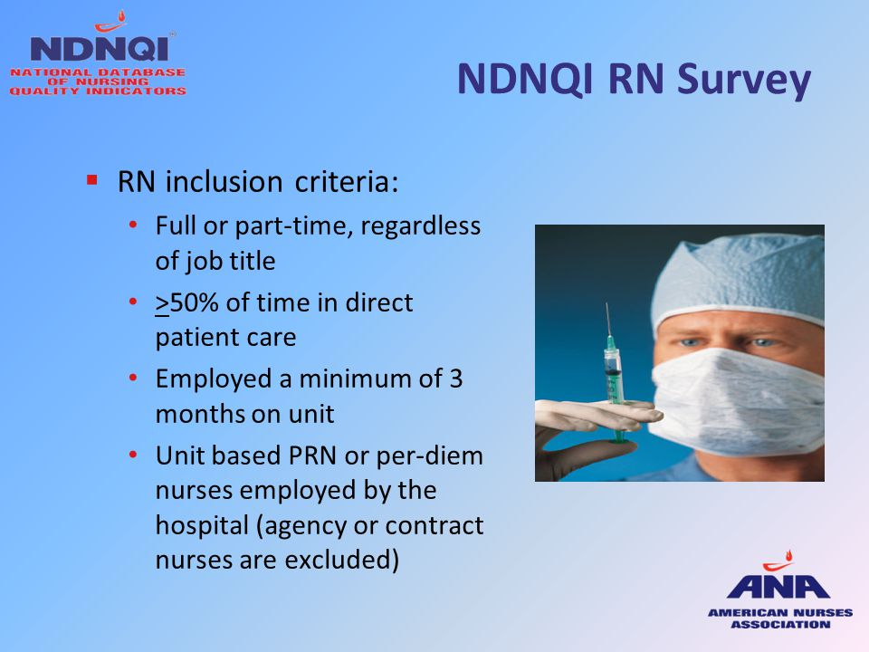 NDNQI RN Survey  RN inclusion criteria: Full or part-time, regardless of job title >50% of time in direct patient care Employed a minimum of 3 months