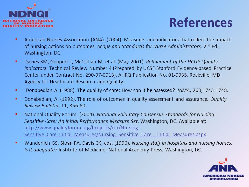 References  American Nurses Association (ANA). (2004). Measures and indicators that reflect the impact of nursing actions on outcomes. Scope and Stan