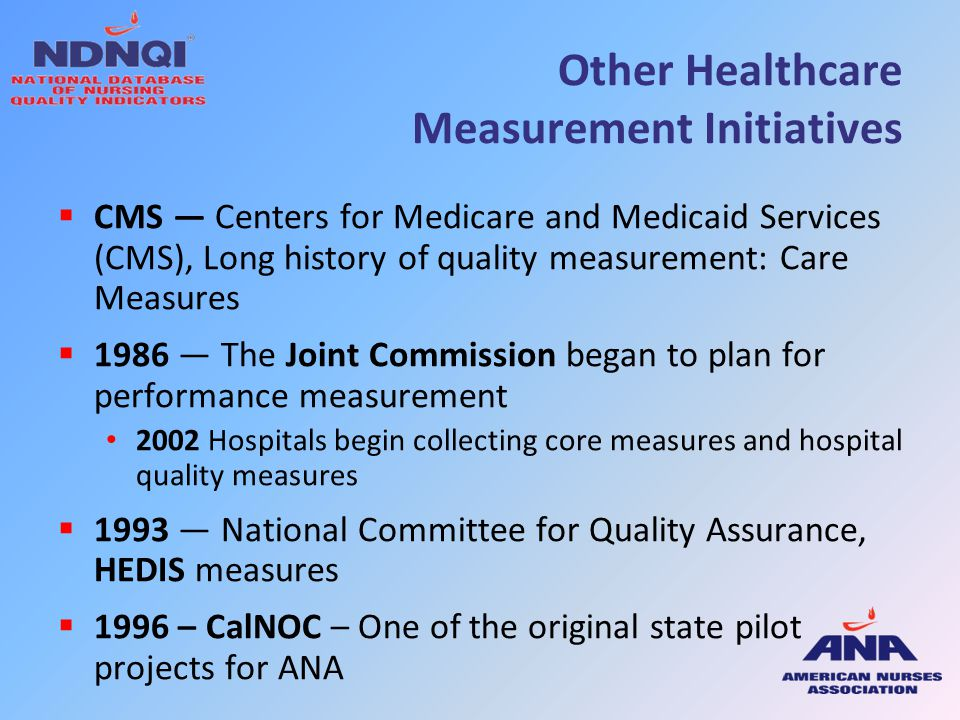 Measurement Initiatives  1998-2002 — Agency for Healthcare Research & Quality (AHRQ): developed Quality Indicators & Patient Safety Measures National Quality Measures Clearinghouse (http://www.qualitymeasures.ahrq.gov/)  1999 – National Quality Forum founded  2007 — AHRQ launched HCAHPS (Consumer Assessment of Healthcare Providers & Systems) which includes questions on nursing 2008, public reporting began