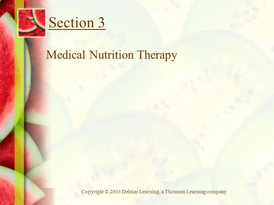 Copyright © 2003 Delmar Learning, a Thomson Learning company Section 3 Medical Nutrition Therapy