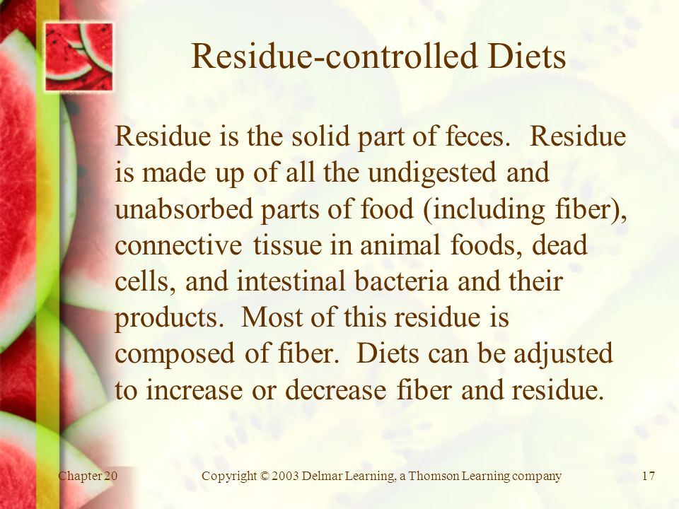 Chapter 20Copyright © 2003 Delmar Learning, a Thomson Learning company17 Residue-controlled Diets Residue is the solid part of feces.