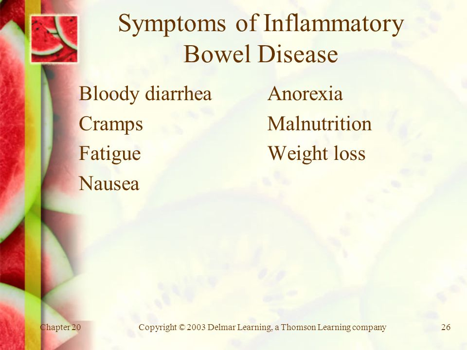 Chapter 20Copyright © 2003 Delmar Learning, a Thomson Learning company26 Symptoms of Inflammatory Bowel Disease Bloody diarrhea Cramps Fatigue Nausea Anorexia Malnutrition Weight loss