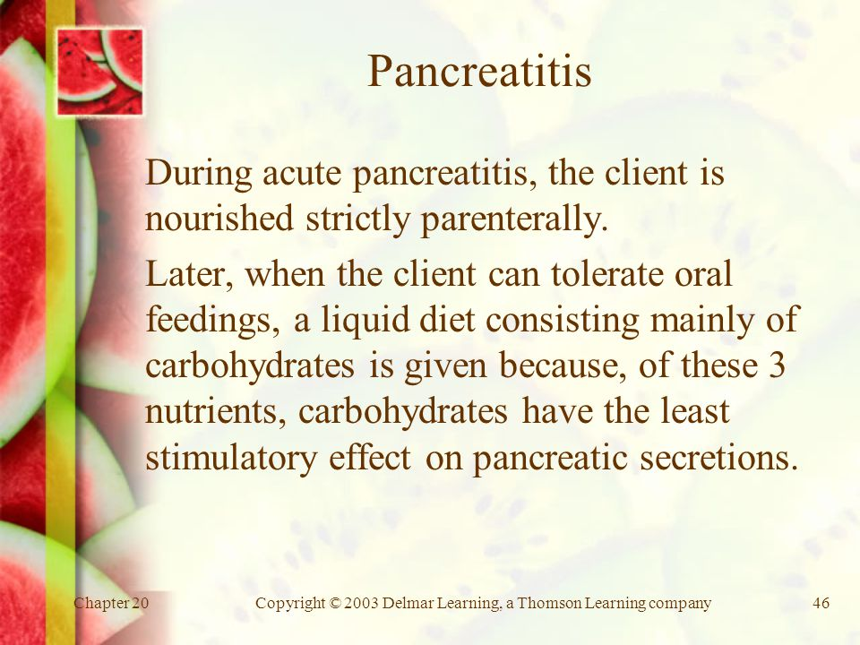 Chapter 20Copyright © 2003 Delmar Learning, a Thomson Learning company46 Pancreatitis During acute pancreatitis, the client is nourished strictly parenterally.