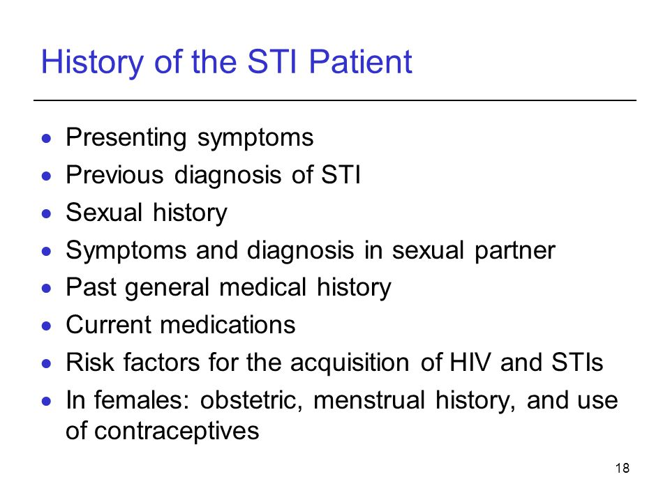 18 History of the STI Patient  Presenting symptoms  Previous diagnosis of STI  Sexual history  Symptoms and diagnosis in sexual partner  Past gen