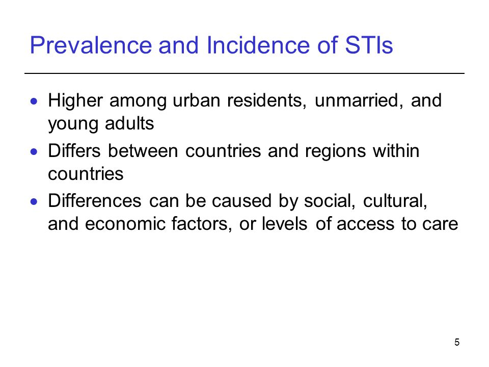 5 Prevalence and Incidence of STIs  Higher among urban residents, unmarried, and young adults  Differs between countries and regions within countrie