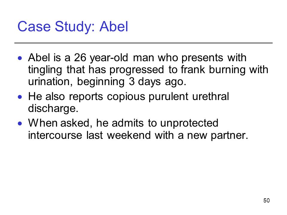 50 Case Study: Abel  Abel is a 26 year-old man who presents with tingling that has progressed to frank burning with urination, beginning 3 days ago.