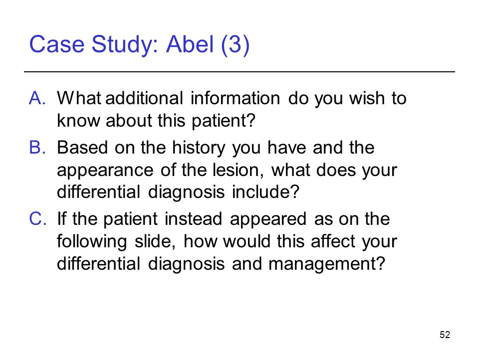 52 Case Study: Abel (3) A.What additional information do you wish to know about this patient? B.Based on the history you have and the appearance of th
