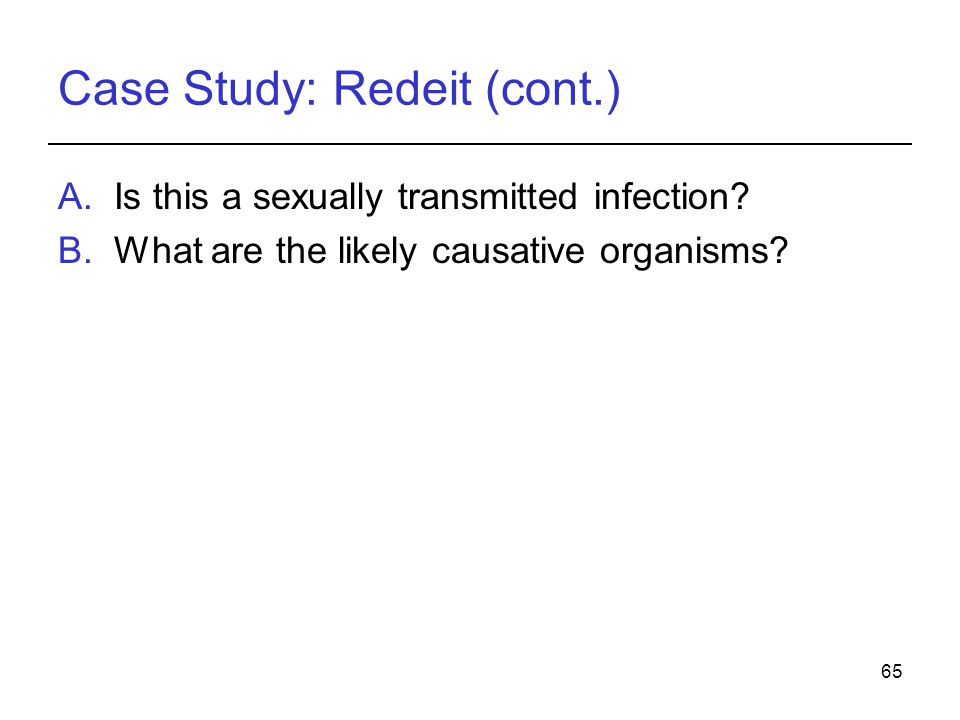65 Case Study: Redeit (cont.) A.Is this a sexually transmitted infection? B.What are the likely causative organisms?