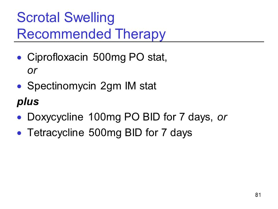 81 Scrotal Swelling Recommended Therapy  Ciprofloxacin 500mg PO stat, or  Spectinomycin 2gm IM stat plus  Doxycycline 100mg PO BID for 7 days, or 