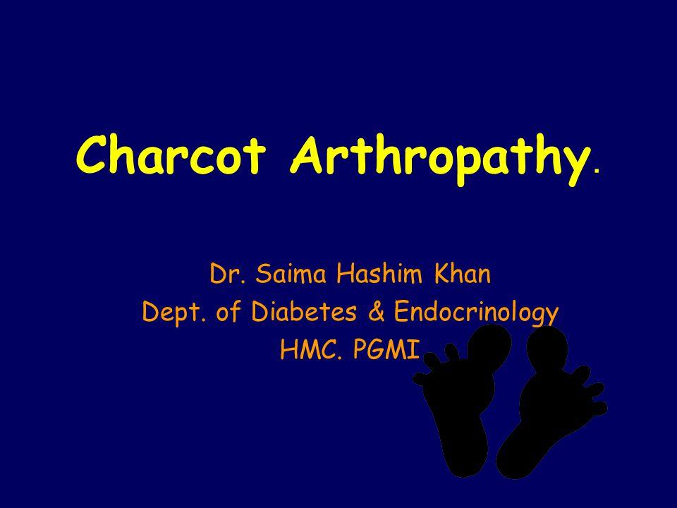 Charcot Arthropathy. Dr. Saima Hashim Khan Dept. of Diabetes & Endocrinology HMC. PGMI