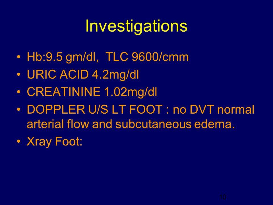Investigations Hb:9.5 gm/dl, TLC 9600/cmm URIC ACID 4.2mg/dl CREATININE 1.02mg/dl DOPPLER U/S LT FOOT : no DVT normal arterial flow and subcutaneous e