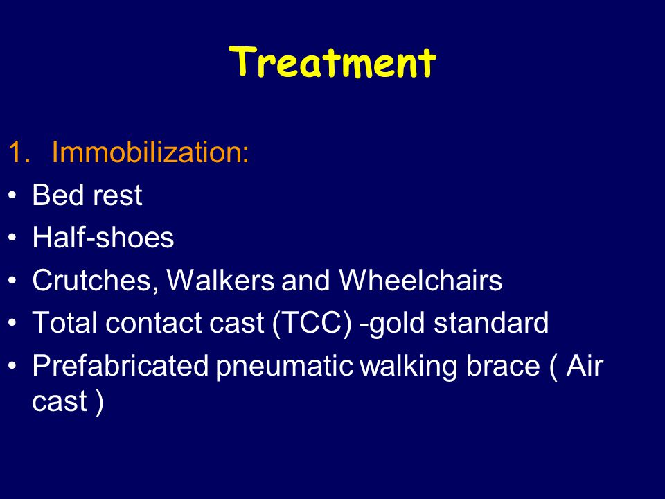 Treatment 1.Immobilization: Bed rest Half-shoes Crutches, Walkers and Wheelchairs Total contact cast (TCC) -gold standard Prefabricated pneumatic walking brace ( Air cast )